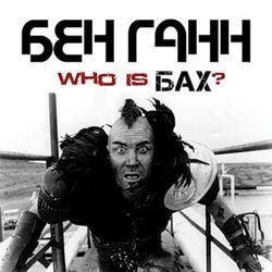 БЕН ГАНН - ''Who Is Бах?''